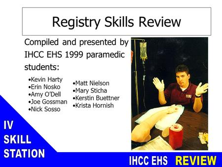 Registry Skills Review Compiled and presented by IHCC EHS 1999 paramedic students: Matt Nielson Mary Sticha Kerstin Buettner Krista Hornish Kevin Harty.