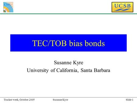 Slide 1Susanne KyreTracker week, October 2005 TEC/TOB bias bonds Susanne Kyre University of California, Santa Barbara.