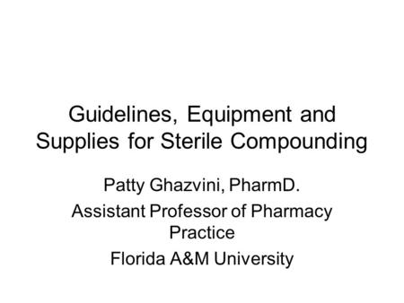 Guidelines, Equipment and Supplies for Sterile Compounding Patty Ghazvini, PharmD. Assistant Professor of Pharmacy Practice Florida A&M University.