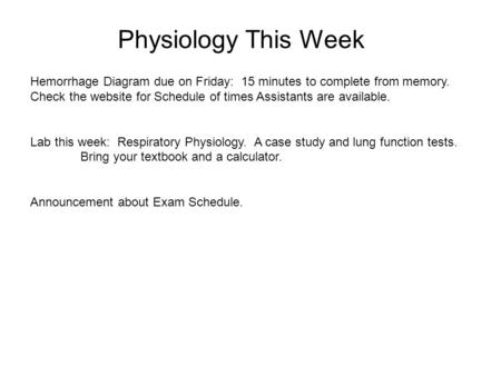 Physiology This Week Hemorrhage Diagram due on Friday: 15 minutes to complete from memory. Check the website for Schedule of times Assistants are available.