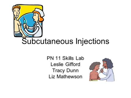 Subcutaneous Injections PN 11 Skills Lab Leslie Gifford Tracy Dunn Liz Mathewson.