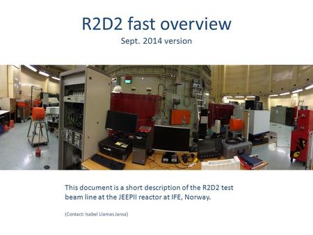 R2D2 fast overview Sept. 2014 version This document is a short description of the R2D2 test beam line at the JEEPII reactor at IFE, Norway. (Contact: Isabel.