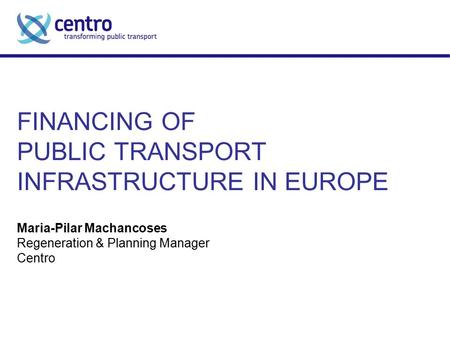 FINANCING OF PUBLIC TRANSPORT INFRASTRUCTURE IN EUROPE Maria-Pilar Machancoses Regeneration & Planning Manager Centro.
