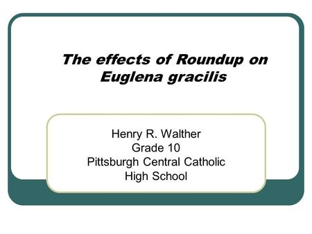 The effects of Roundup on Euglena gracilis Henry R. Walther Grade 10 Pittsburgh Central Catholic High School.