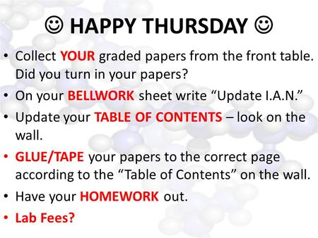"HAPPY THURSDAY Collect YOUR graded papers from the front table. Did you turn in your papers? On your BELLWORK sheet write ""Update I.A.N."" Update your TABLE."