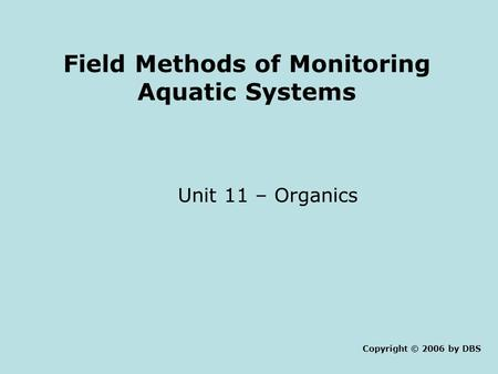 Field Methods of Monitoring Aquatic Systems Unit 11 – Organics Copyright © 2006 by DBS.