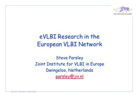 Internet2, Washington, 10 April 2003 eVLBI Research in the European VLBI Network Steve Parsley Joint Institute for VLBI in Europe Dwingeloo, Netherlands.