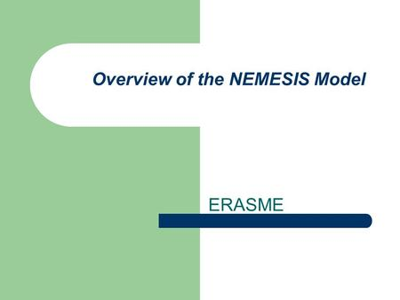 Overview of the NEMESIS Model ERASME. I.1 Introduction The Nemesis model runs under the IODE software Estimation are made mainly using TSP A set of Visual.