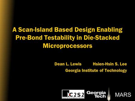 MARS A Scan-Island Based Design Enabling Pre-Bond Testability in Die-Stacked Microprocessors Dean L. Lewis Hsien-Hsin S. Lee Georgia Institute of Technology.