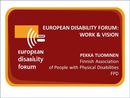 Nothing About Us Without Us w w w. e d f - f e p h. o r g EUROPEAN DISABILITY FORUM: WORK & VISION PEKKA TUOMINEN Finnish Association of People with Physical.