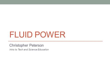 FLUID POWER Christopher Peterson Intro to Tech and Science Education.