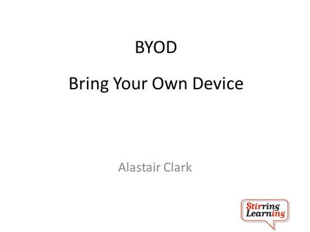 BYOD Alastair Clark Bring Your Own Device. BYOD Alastair Clark Digital Challenge or Digital Opportunity.