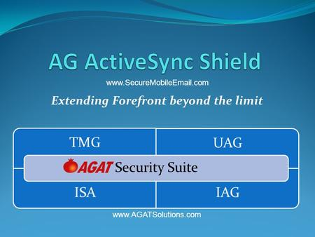 Extending Forefront beyond the limit TMG UAG ISA IAG Security Suite www.SecureMobileEmail.com www.AGATSolutions.com.