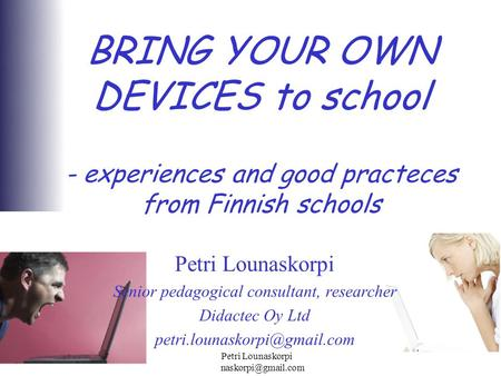 2012 Petri Lounaskorpi BRING YOUR OWN DEVICES to school - experiences and good practeces from Finnish schools Petri Lounaskorpi.