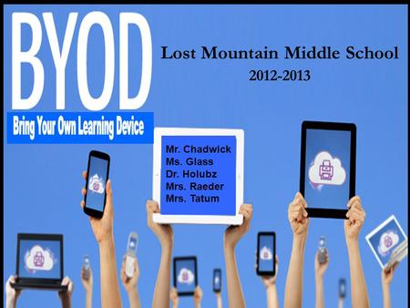 Lost Mountain Middle School 2012-2013 Mr. Chadwick Ms. Glass Dr. Holubz Mrs. Raeder Mrs. Tatum.