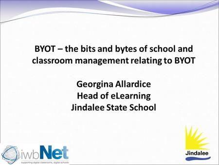 BYOT – the bits and bytes of school and classroom management relating to BYOT Georgina Allardice Head of eLearning Jindalee State School.