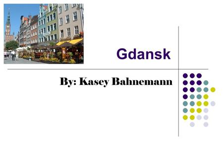 Gdansk By: Kasey Bahnemann. City Location within Poland Gdansk is on the Bay of Gdansk and the Baltic Sea, beside the Vistula river. The Vistula is also.
