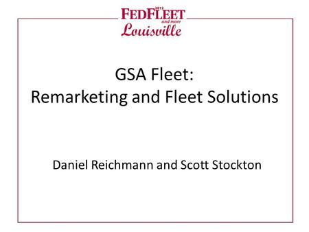 GSA Fleet: Remarketing and Fleet Solutions Daniel Reichmann and Scott Stockton.