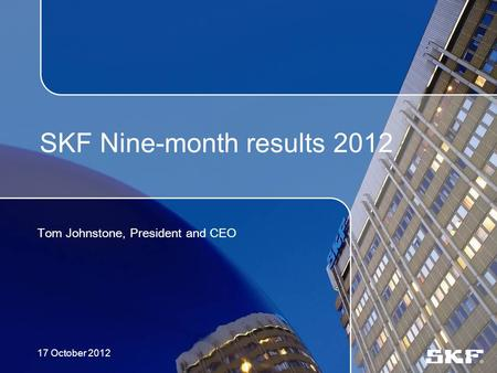 SKF Nine-month results 2012 Tom Johnstone, President and CEO 17 October 2012.