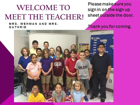 WELCOME TO MEET THE TEACHER! Please make sure you sign in on the sign up sheet outside the door. Thank you for coming. MRS. WEHMAN AND MRS. GUTHRIE.