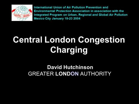 Central London Congestion Charging David Hutchinson GREATER LONDON AUTHORITY International Union of Air Pollution Prevention and Environmental Protection.