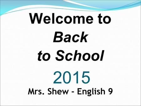 2015 Welcome to Back to School Mrs. Shew - English 9.