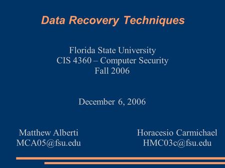 Data Recovery Techniques Florida State University CIS 4360 – Computer Security Fall 2006 December 6, 2006 Matthew Alberti Horacesio Carmichael.