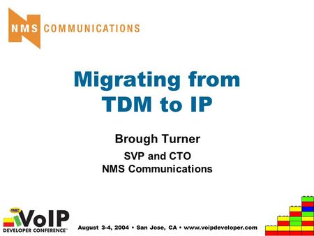 August 3-4, 2004 San Jose, CA www.voipdeveloper.com Migrating from TDM to IP Brough Turner SVP and CTO NMS Communications.