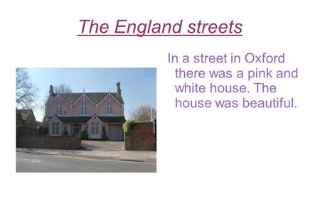 The England streets In a street in Oxford there was a pink and white house. The house was beautiful.