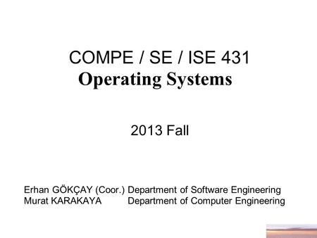 COMPE / SE / ISE 431 Operating Systems 2013 Fall Erhan GÖKÇAY (Coor.) Department of Software Engineering Murat KARAKAYA Department of Computer Engineering.