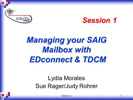 Session 11 Managing your SAIG Mailbox with EDconnect & TDCM Lydia Morales Sue Rager/Judy Rohrer Session 1.
