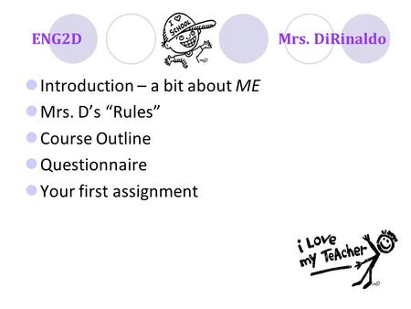 "ENG2DMrs. DiRinaldo Introduction – a bit about ME Mrs. D's ""Rules"" Course Outline Questionnaire Your first assignment."