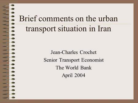Brief comments on the urban transport situation in Iran Jean-Charles Crochet Senior Transport Economist The World Bank April 2004.
