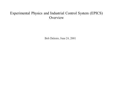 Experimental Physics and Industrial Control System (EPICS) Overview Bob Dalesio, June 24, 2001.