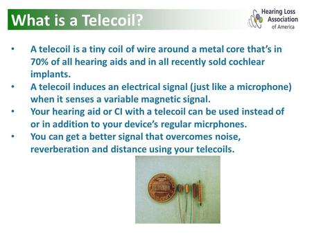 What is a Telecoil? A telecoil is a tiny coil of wire around a metal core that's in 70% of all hearing aids and in all recently sold cochlear implants.