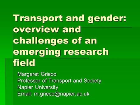 Transport and gender: overview and challenges of an emerging research field Margaret Grieco Professor of Transport and Society Napier University Email: