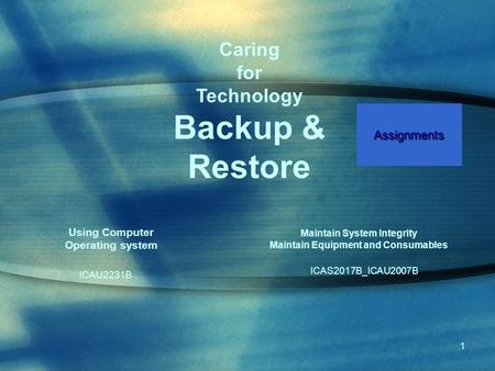 1 Maintain System Integrity Maintain Equipment and Consumables ICAS2017B_ICAU2007B Using Computer Operating system ICAU2231B Caring for Technology Backup.