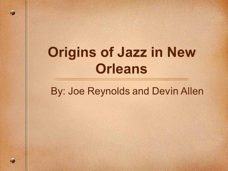 Origins of Jazz in New Orleans By: Joe Reynolds and Devin Allen.