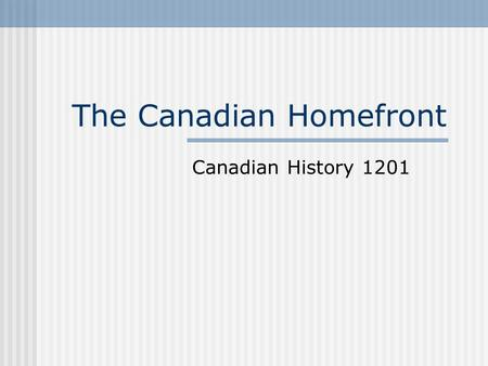 The Canadian Homefront Canadian History 1201. Effects on Everyday Life (p-108) People were required to sacrificed in order for victory to be achieved.