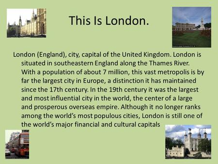 This Is London. London (England), city, capital of the United Kingdom. London is situated in southeastern England along the Thames River. With a population.