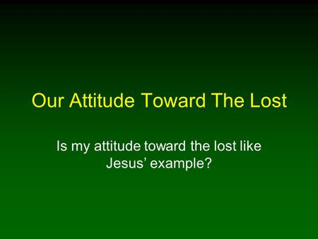 Our Attitude Toward The Lost Is my attitude toward the lost like Jesus' example?
