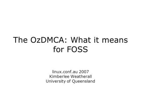 The OzDMCA: What it means for FOSS linux.conf.au 2007 Kimberlee Weatherall University of Queensland.