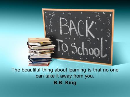 The beautiful thing about learning is that no one can take it away from you. B.B. King.