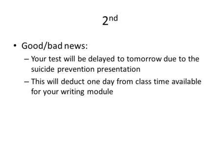 2 nd Good/bad news: – Your test will be delayed to tomorrow due to the suicide prevention presentation – This will deduct one day from class time available.