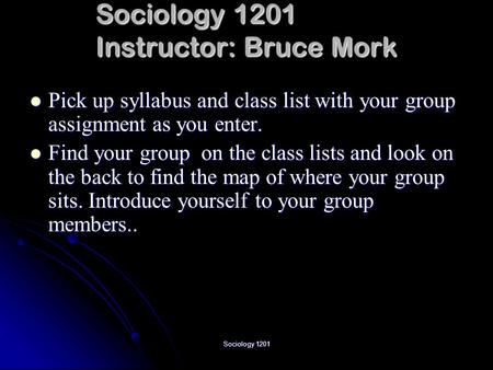 Sociology 1201 Sociology 1201 Instructor: Bruce Mork Pick up syllabus and class list with your group assignment as you enter. Pick up syllabus and class.