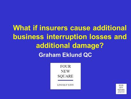 FOUR NEW SQUARE LINCOLN'S INN What if insurers cause additional business interruption losses and additional damage? Graham Eklund QC FOUR NEW SQUARE LINCOLN'S.