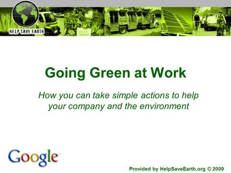 Going Green at Work How you can take simple actions to help your company and the environment Provided by HelpSaveEarth.org © 2009.
