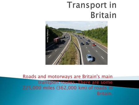 Roads and motorways are Britain's main transport routes. There are some 225,000 miles (362,000 km) of roads in Britain.