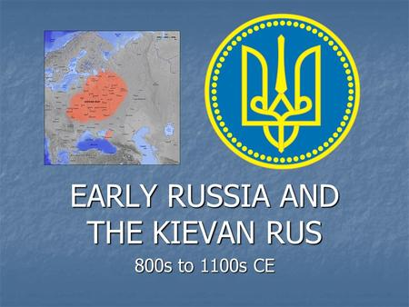 EARLY RUSSIA AND THE KIEVAN RUS 800s to 1100s CE.