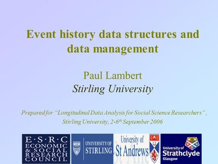 "Sep 2005:LDA - ONS1 Event history data structures and data management Paul Lambert Stirling University Prepared for ""Longitudinal Data Analysis for Social."